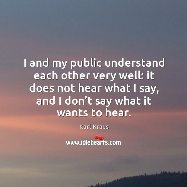 I and my public understand each other very well: it does not hear what I say Image