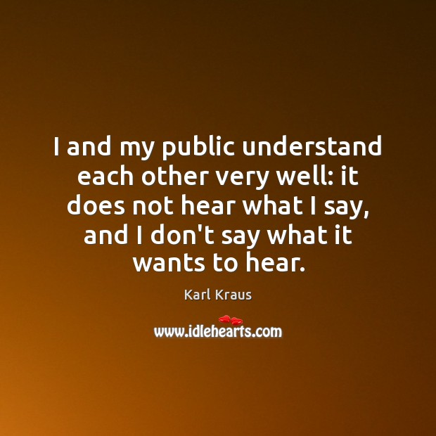 I and my public understand each other very well: it does not Karl Kraus Picture Quote