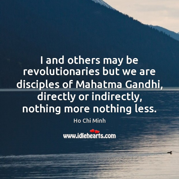 I and others may be revolutionaries but we are disciples of Mahatma Ho Chi Minh Picture Quote