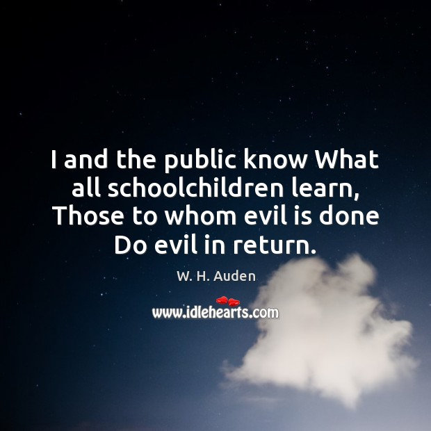 I and the public know What all schoolchildren learn, Those to whom W. H. Auden Picture Quote