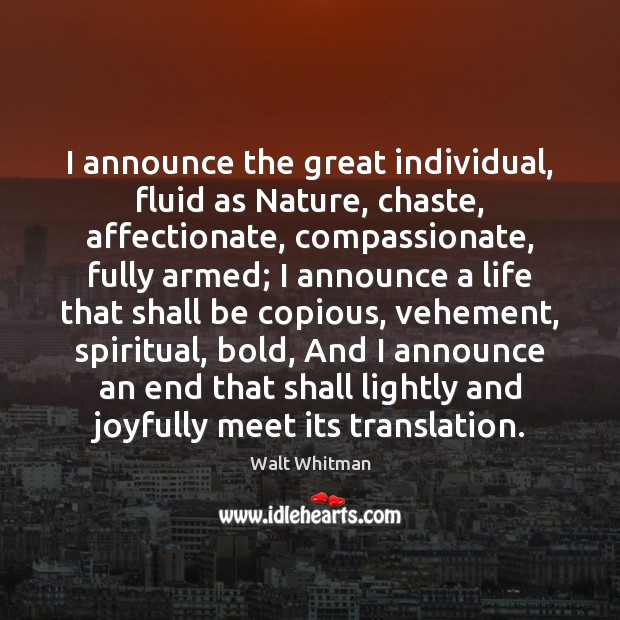 I announce the great individual, fluid as Nature, chaste, affectionate, compassionate, fully Image
