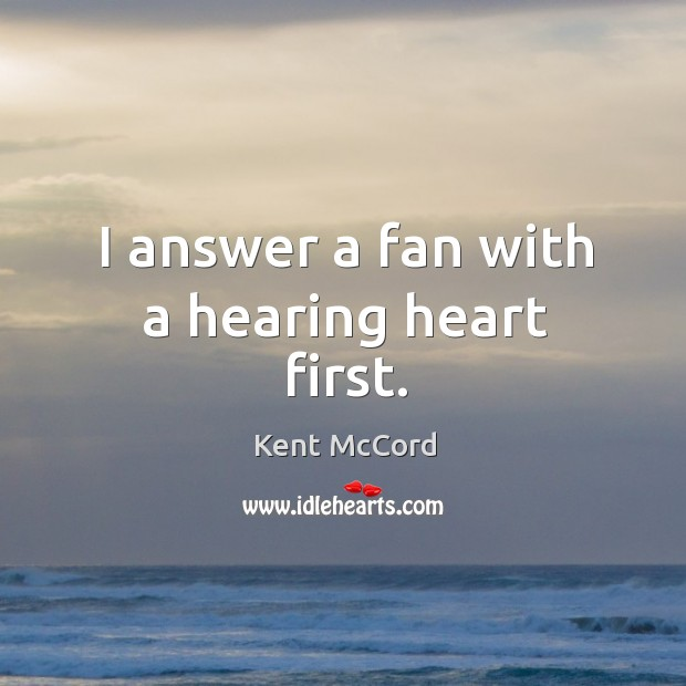 I answer a fan with a hearing heart first. Kent McCord Picture Quote