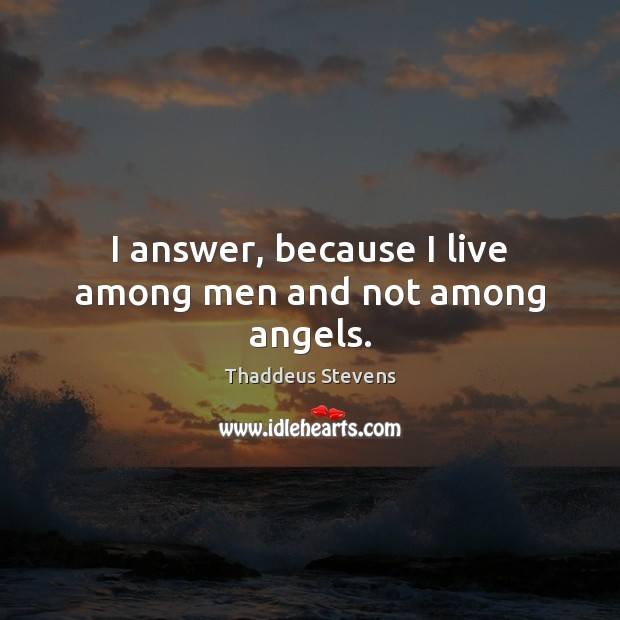 I answer, because I live among men and not among angels. Image