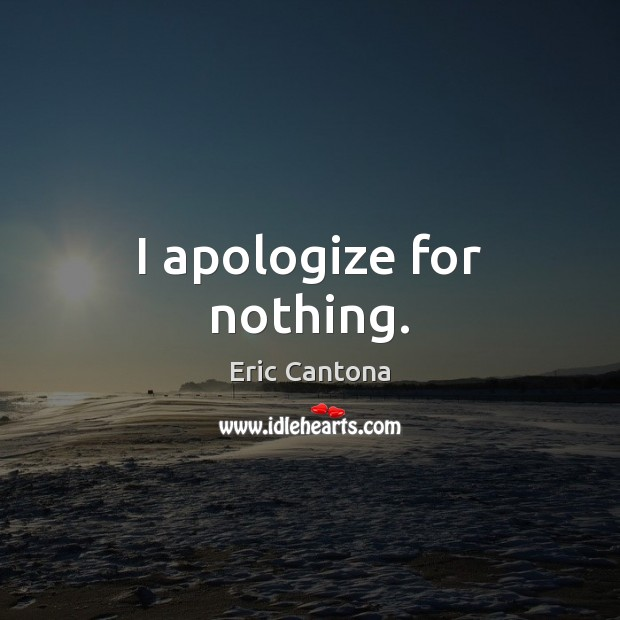 I apologize for nothing. Eric Cantona Picture Quote