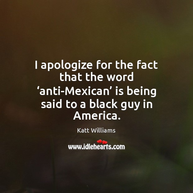 I apologize for the fact that the word 'anti-Mexican' is being said Image