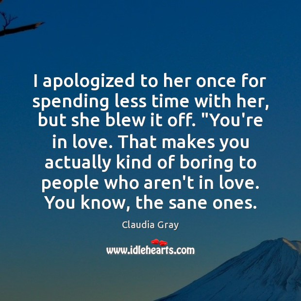 Image, I apologized to her once for spending less time with her, but