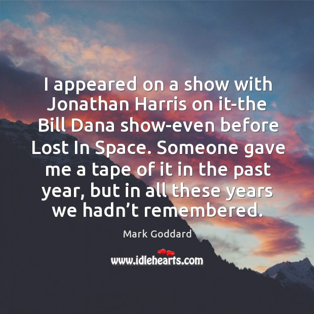 I appeared on a show with jonathan harris on it-the bill dana show-even before lost in space. Image