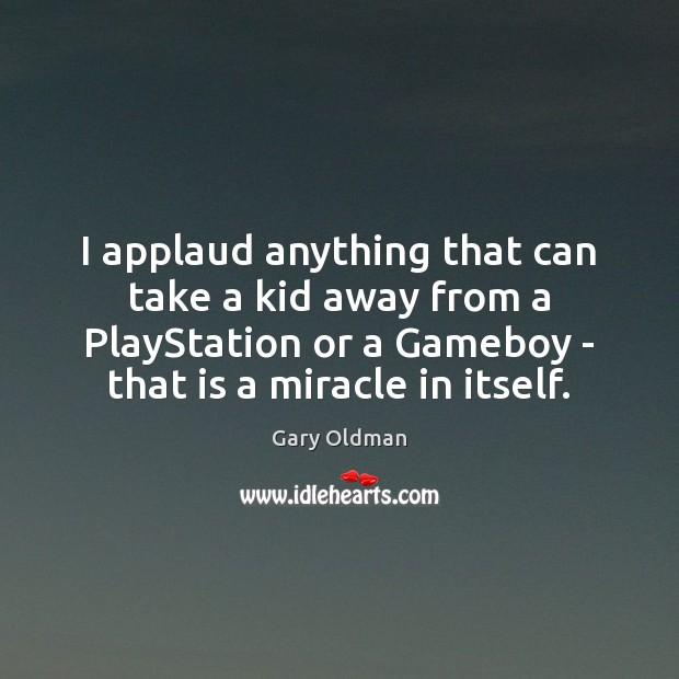 I applaud anything that can take a kid away from a PlayStation Gary Oldman Picture Quote