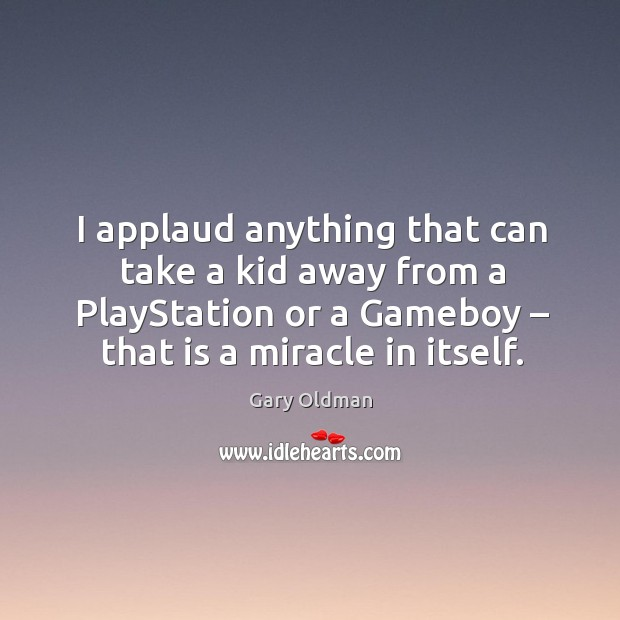 I applaud anything that can take a kid away from a playstation or a gameboy – that is a miracle in itself. Gary Oldman Picture Quote