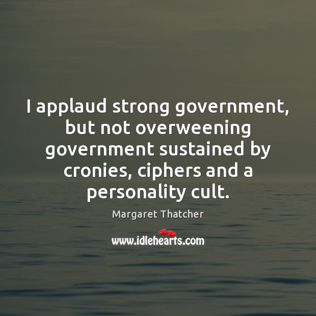 I applaud strong government, but not overweening government sustained by cronies, ciphers Image