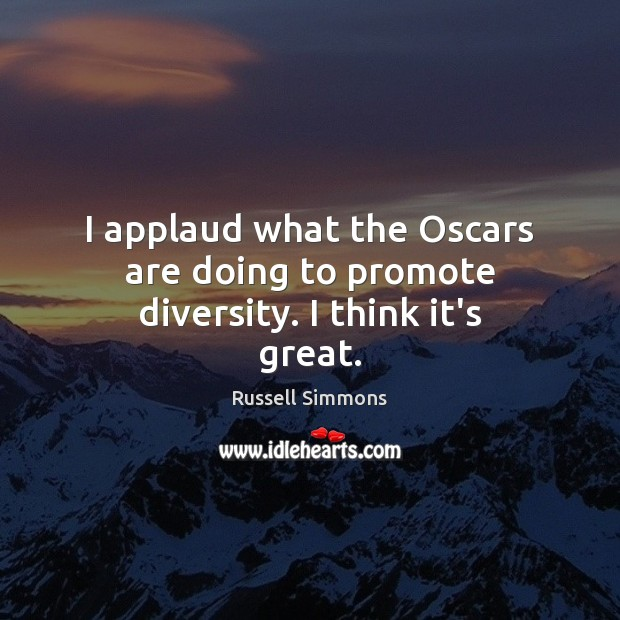 I applaud what the Oscars are doing to promote diversity. I think it's great. Russell Simmons Picture Quote