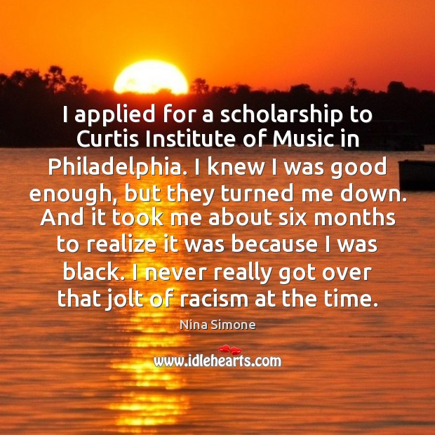 I applied for a scholarship to Curtis Institute of Music in Philadelphia. Nina Simone Picture Quote