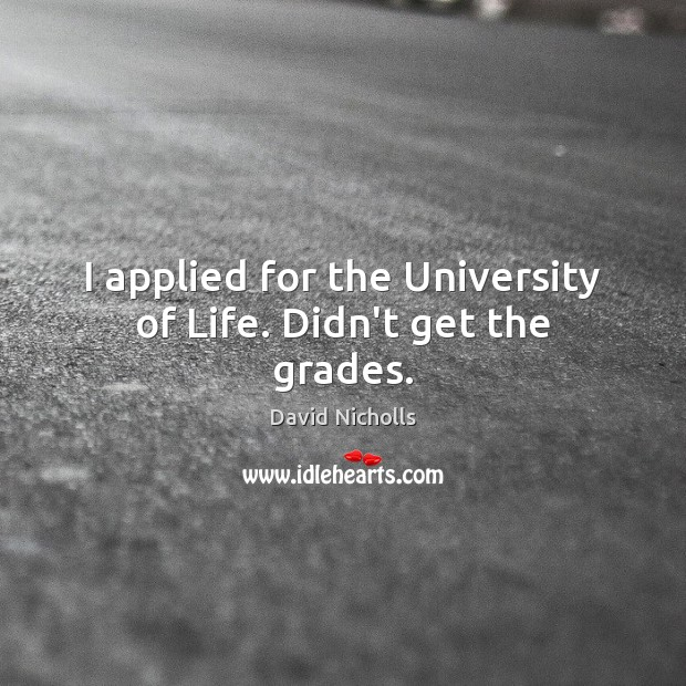 I applied for the University of Life. Didn't get the grades. Image