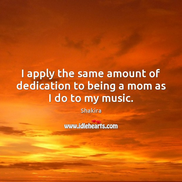I apply the same amount of dedication to being a mom as I do to my music. Shakira Picture Quote