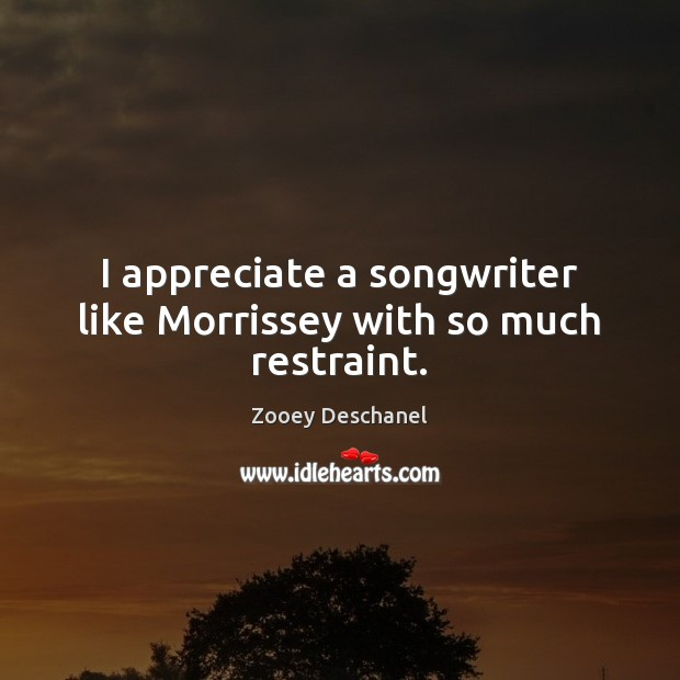 I appreciate a songwriter like Morrissey with so much restraint. Zooey Deschanel Picture Quote