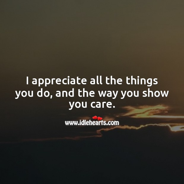 I appreciate all the things you do, and the way you show you care. Appreciate Quotes Image