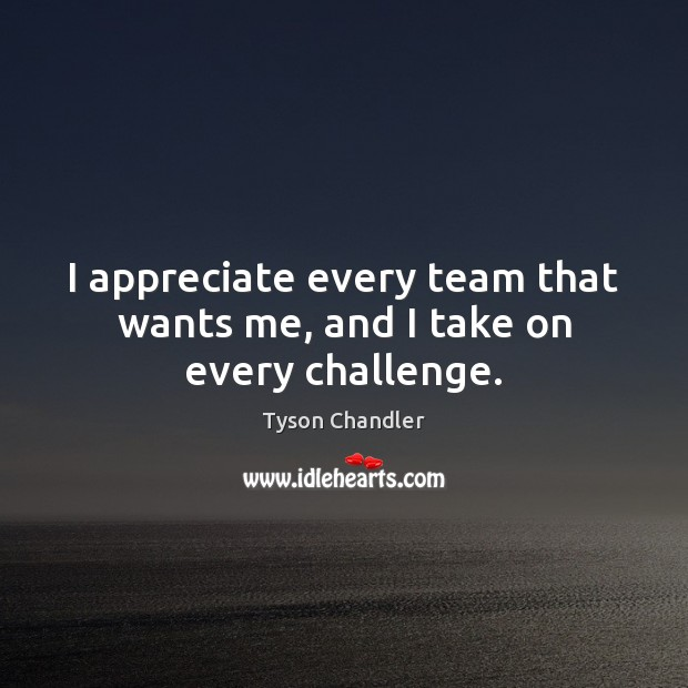 I appreciate every team that wants me, and I take on every challenge. Image