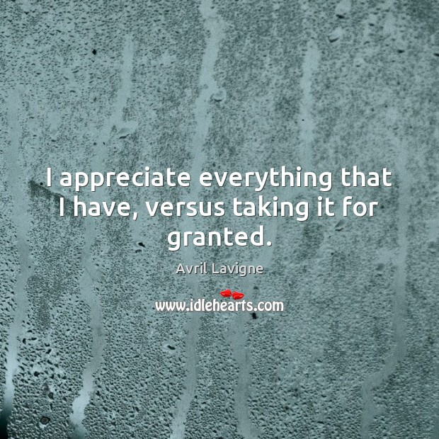 I appreciate everything that I have, versus taking it for granted. Avril Lavigne Picture Quote