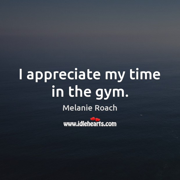 Image, I appreciate my time in the gym.