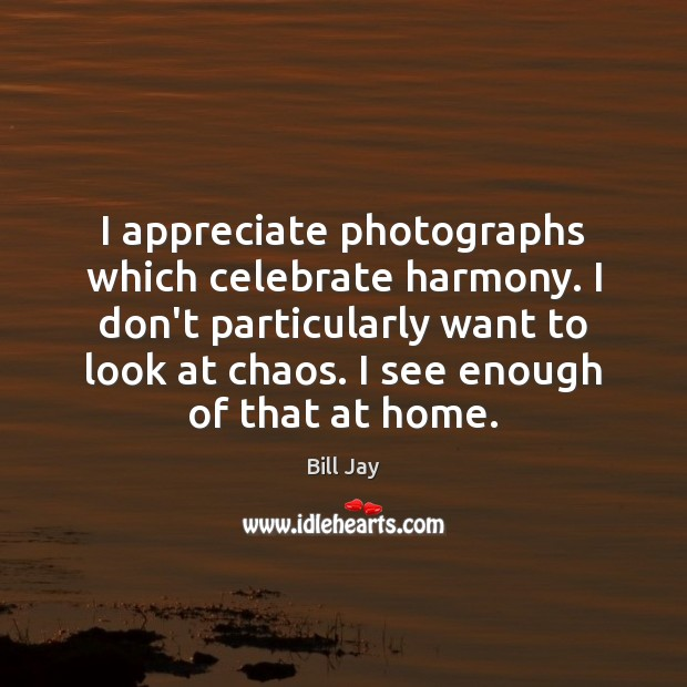 I appreciate photographs which celebrate harmony. I don't particularly want to look Image