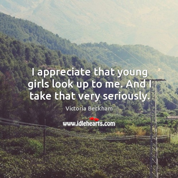I appreciate that young girls look up to me. And I take that very seriously. Image
