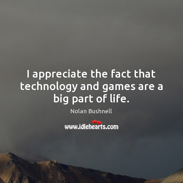 I appreciate the fact that technology and games are a big part of life. Nolan Bushnell Picture Quote