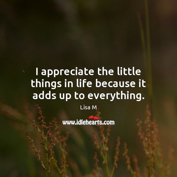 Image, I appreciate the little things in life because it adds up to everything.
