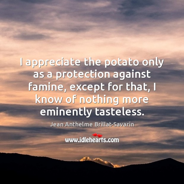 I appreciate the potato only as a protection against famine, except for Jean Anthelme Brillat-Savarin Picture Quote