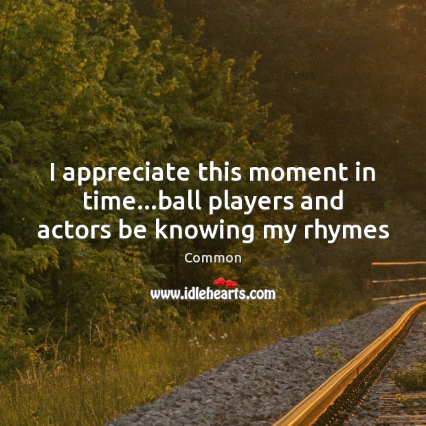 I appreciate this moment in time…ball players and actors be knowing my rhymes Appreciate Quotes Image