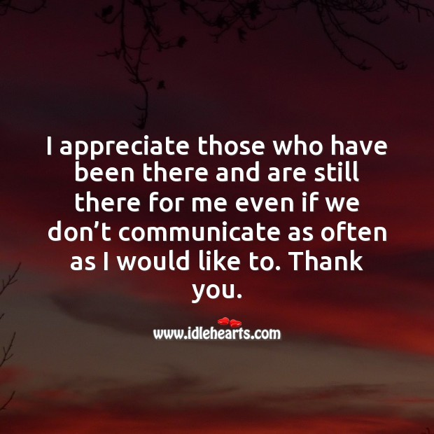 I appreciate those who have been there and are still there for me. Communication Quotes Image
