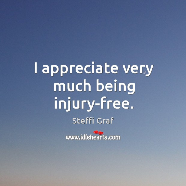I appreciate very much being injury-free. Steffi Graf Picture Quote