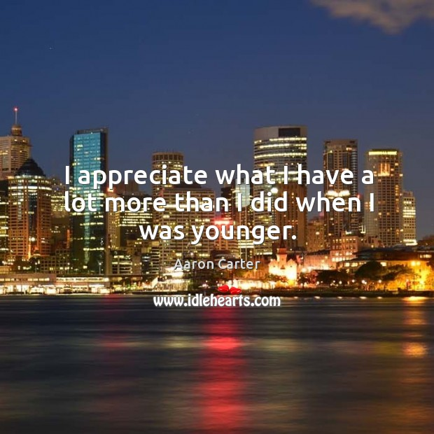 I appreciate what I have a lot more than I did when I was younger. Image