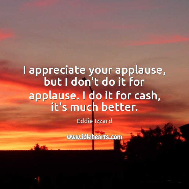 I appreciate your applause, but I don't do it for applause. I Eddie Izzard Picture Quote