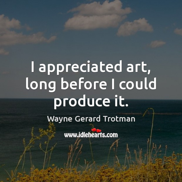 I appreciated art, long before I could produce it. Wayne Gerard Trotman Picture Quote