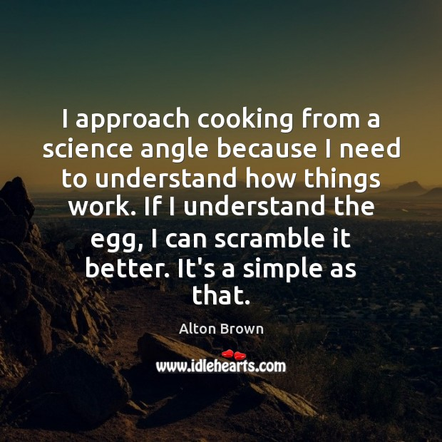 I approach cooking from a science angle because I need to understand Alton Brown Picture Quote