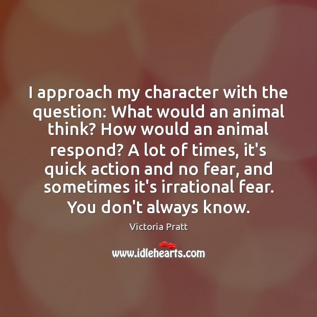 I approach my character with the question: What would an animal think? Victoria Pratt Picture Quote