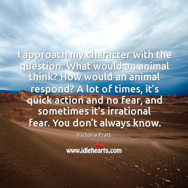 I approach my character with the question: what would an animal think? how would an animal respond? Victoria Pratt Picture Quote