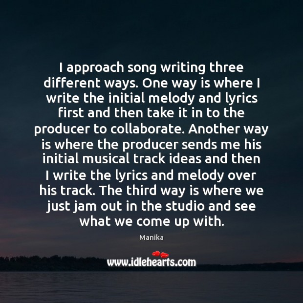 Image, I approach song writing three different ways. One way is where I
