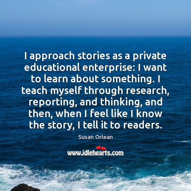 I approach stories as a private educational enterprise: I want to learn Susan Orlean Picture Quote