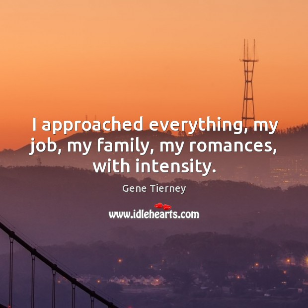 I approached everything, my job, my family, my romances, with intensity. Image