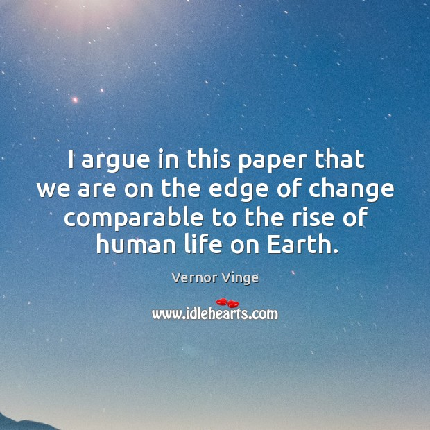 I argue in this paper that we are on the edge of change comparable to the rise of human life on earth. Image