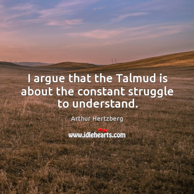 Image, I argue that the talmud is about the constant struggle to understand.