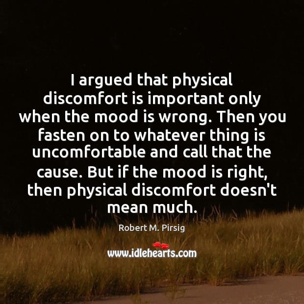 I argued that physical discomfort is important only when the mood is Robert M. Pirsig Picture Quote