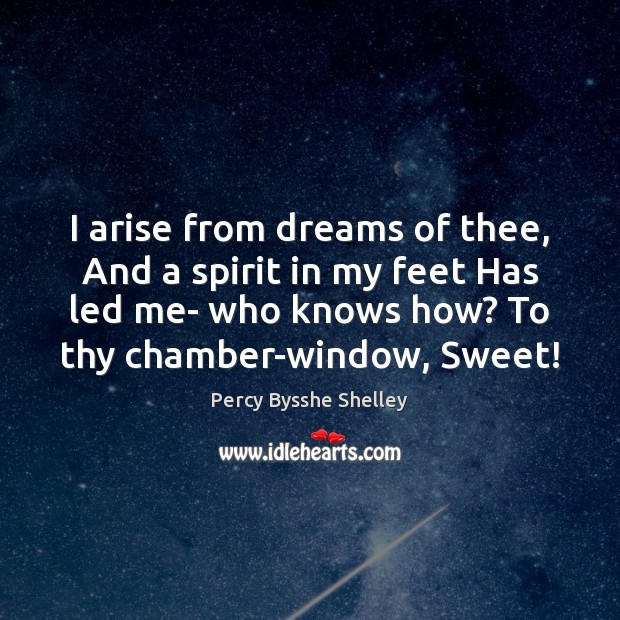 I arise from dreams of thee, And a spirit in my feet Image