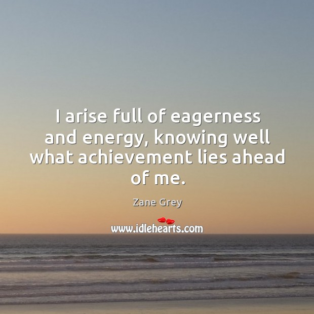 I arise full of eagerness and energy, knowing well what achievement lies ahead of me. Image