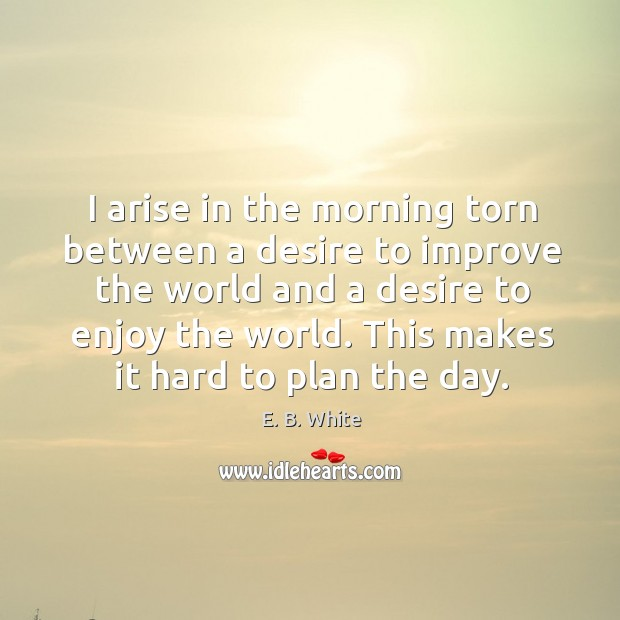 Image, I arise in the morning torn between a desire to improve the world and a desire to enjoy the world.