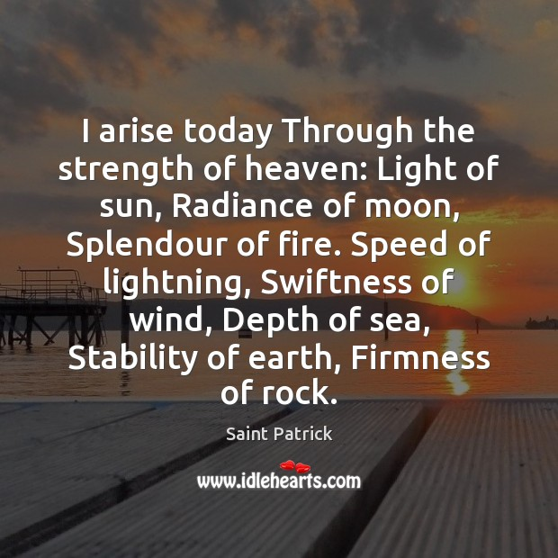 I arise today Through the strength of heaven: Light of sun, Radiance Saint Patrick Picture Quote