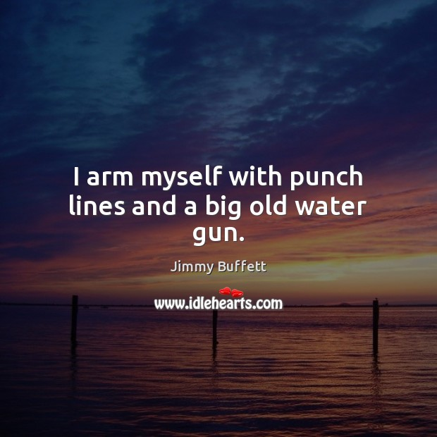 I arm myself with punch lines and a big old water gun. Jimmy Buffett Picture Quote