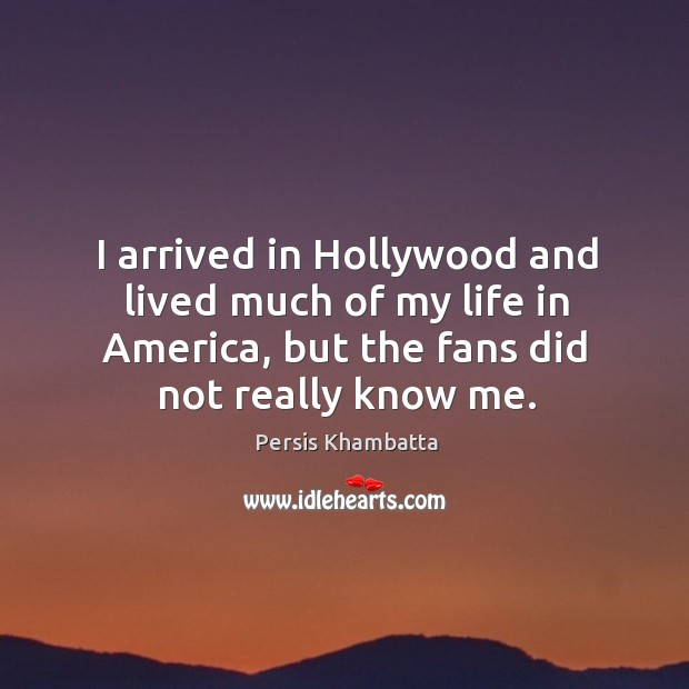 I arrived in hollywood and lived much of my life in america, but the fans did not really know me. Image