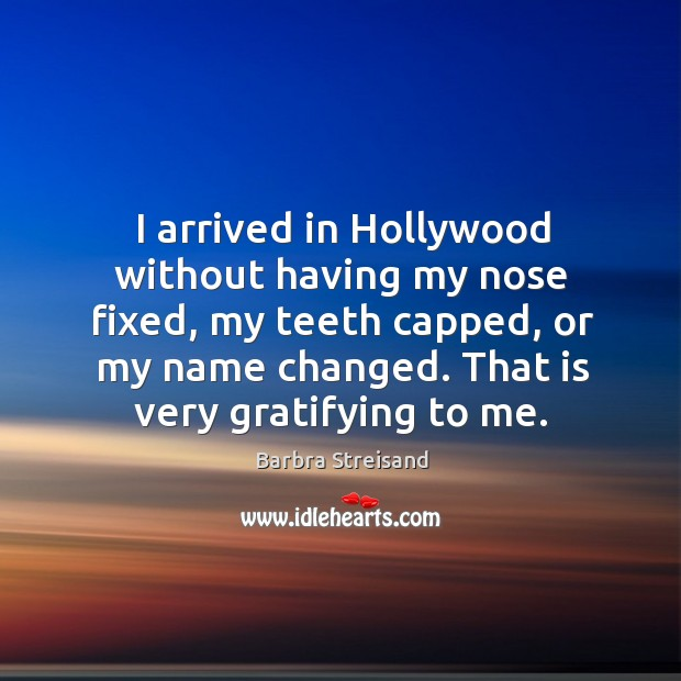 Image, I arrived in hollywood without having my nose fixed, my teeth capped, or my name changed.